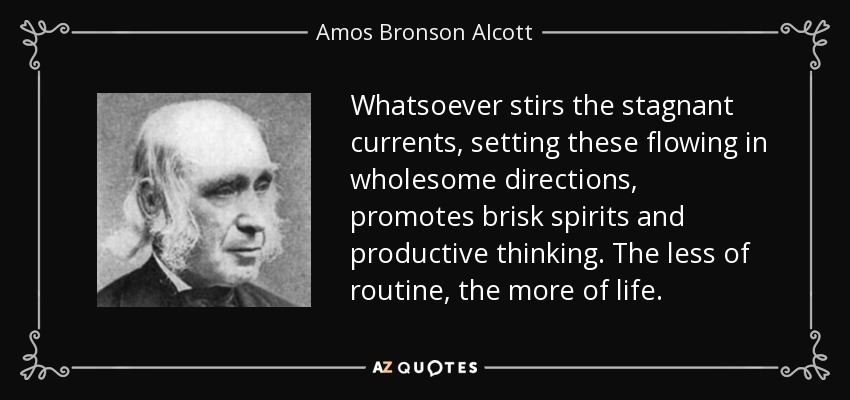 Whatsoever stirs the stagnant currents, setting these flowing in wholesome directions, promotes brisk spirits and productive thinking. The less of routine, the more of life. - Amos Bronson Alcott