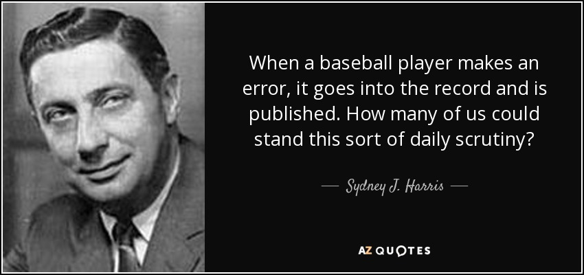When a baseball player makes an error, it goes into the record and is published. How many of us could stand this sort of daily scrutiny? - Sydney J. Harris