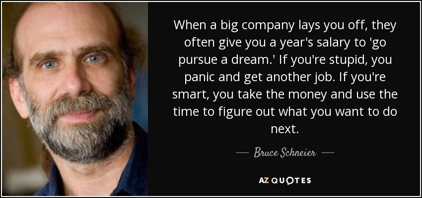 When a big company lays you off, they often give you a year's salary to 'go pursue a dream.' If you're stupid, you panic and get another job. If you're smart, you take the money and use the time to figure out what you want to do next. - Bruce Schneier