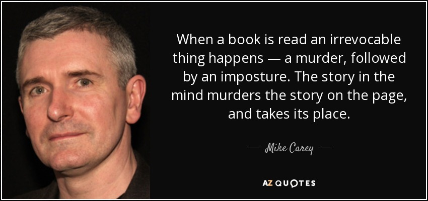 When a book is read an irrevocable thing happens — a murder, followed by an imposture. The story in the mind murders the story on the page, and takes its place. - Mike Carey