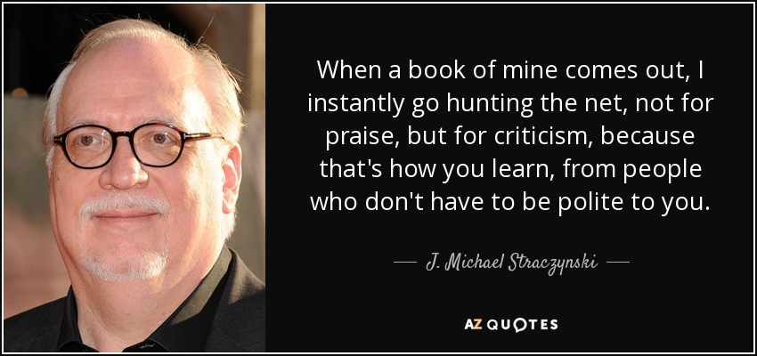 When a book of mine comes out, I instantly go hunting the net, not for praise, but for criticism, because that's how you learn, from people who don't have to be polite to you. - J. Michael Straczynski