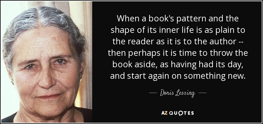 When a book's pattern and the shape of its inner life is as plain to the reader as it is to the author -- then perhaps it is time to throw the book aside, as having had its day, and start again on something new. - Doris Lessing