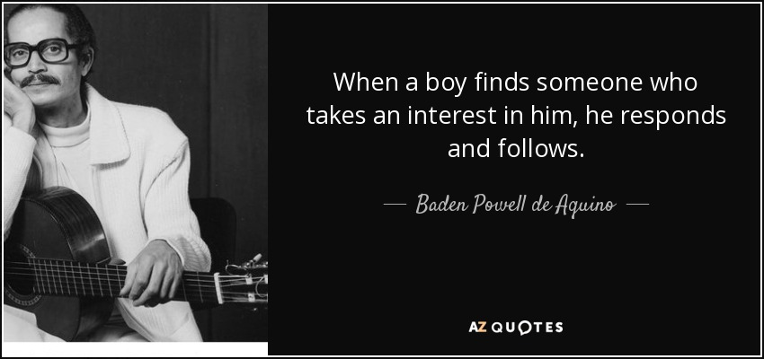 When a boy finds someone who takes an interest in him, he responds and follows. - Baden Powell de Aquino