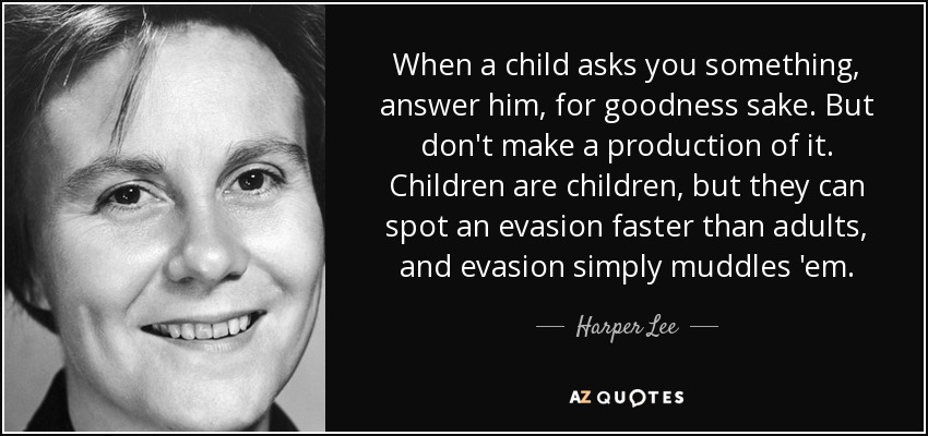 When a child asks you something, answer him, for goodness sake. But don't make a production of it. Children are children, but they can spot an evasion faster than adults, and evasion simply muddles 'em. - Harper Lee