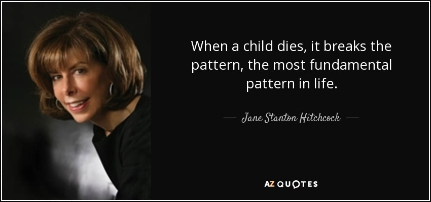 When a child dies, it breaks the pattern, the most fundamental pattern in life. - Jane Stanton Hitchcock