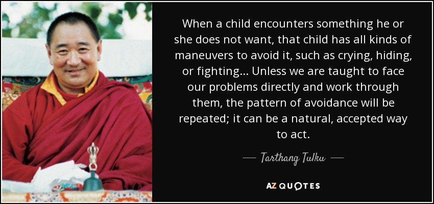 When a child encounters something he or she does not want, that child has all kinds of maneuvers to avoid it, such as crying, hiding, or fighting. . . Unless we are taught to face our problems directly and work through them, the pattern of avoidance will be repeated; it can be a natural, accepted way to act. - Tarthang Tulku