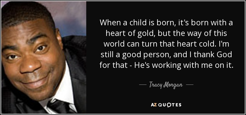 When a child is born, it's born with a heart of gold, but the way of this world can turn that heart cold. I'm still a good person, and I thank God for that - He's working with me on it. - Tracy Morgan
