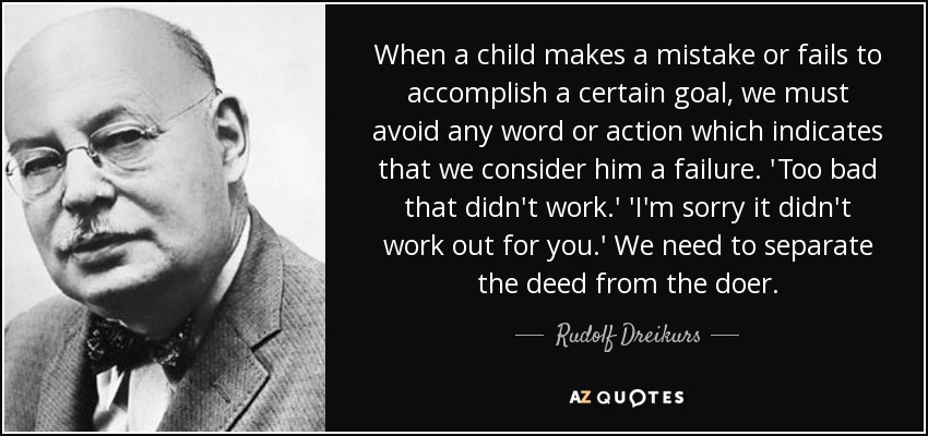 When a child makes a mistake or fails to accomplish a certain goal, we must avoid any word or action which indicates that we consider him a failure. 'Too bad that didn't work.' 'I'm sorry it didn't work out for you.' We need to separate the deed from the doer. - Rudolf Dreikurs