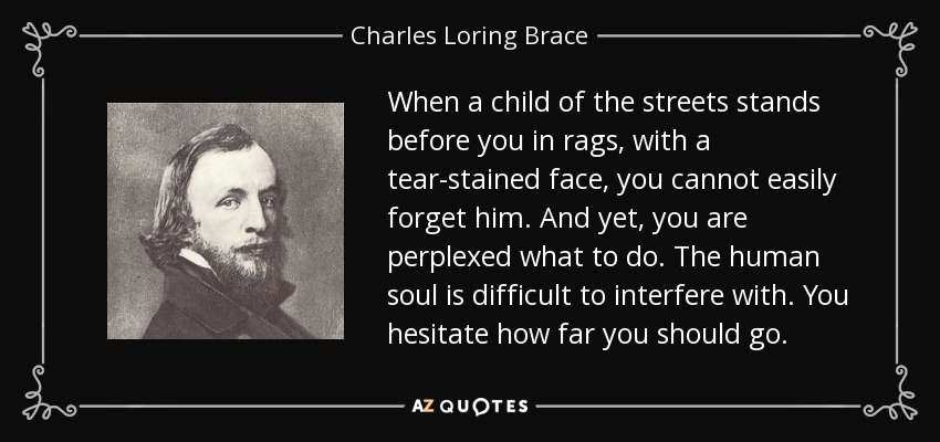 When a child of the streets stands before you in rags, with a tear-stained face, you cannot easily forget him. And yet, you are perplexed what to do. The human soul is difficult to interfere with. You hesitate how far you should go. - Charles Loring Brace