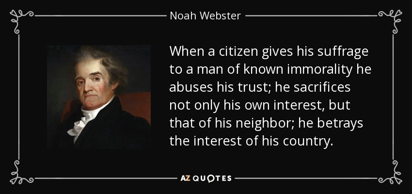 When a citizen gives his suffrage to a man of known immorality he abuses his trust; he sacrifices not only his own interest, but that of his neighbor; he betrays the interest of his country. - Noah Webster