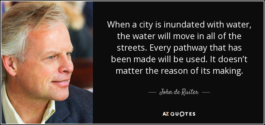 When a city is inundated with water, the water will move in all of the streets. Every pathway that has been made will be used. It doesn't matter the reason of its making. - John de Ruiter