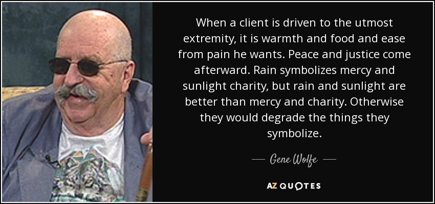 When a client is driven to the utmost extremity, it is warmth and food and ease from pain he wants. Peace and justice come afterward. Rain symbolizes mercy and sunlight charity, but rain and sunlight are better than mercy and charity. Otherwise they would degrade the things they symbolize. - Gene Wolfe