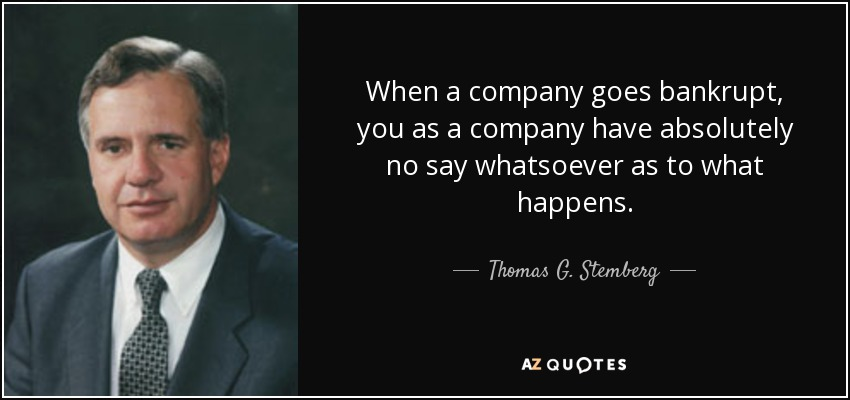 When a company goes bankrupt, you as a company have absolutely no say whatsoever as to what happens. - Thomas G. Stemberg