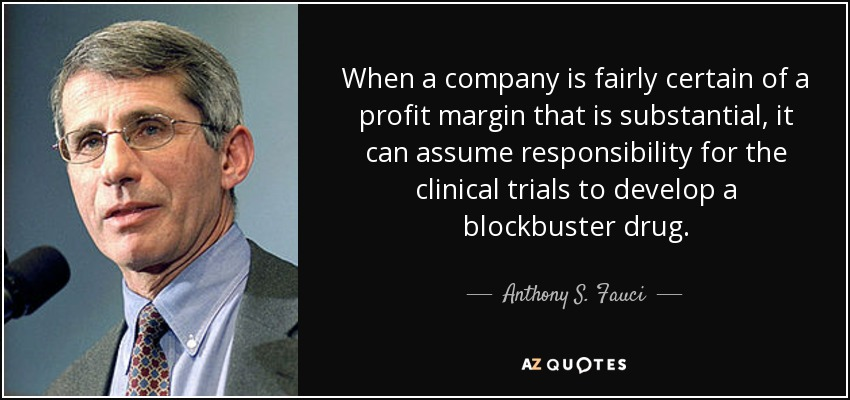 When a company is fairly certain of a profit margin that is substantial, it can assume responsibility for the clinical trials to develop a blockbuster drug. - Anthony S. Fauci