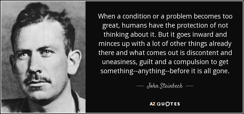When a condition or a problem becomes too great, humans have the protection of not thinking about it. But it goes inward and minces up with a lot of other things already there and what comes out is discontent and uneasiness, guilt and a compulsion to get something--anything--before it is all gone. - John Steinbeck