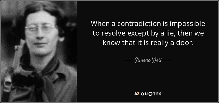 When a contradiction is impossible to resolve except by a lie, then we know that it is really a door. - Simone Weil
