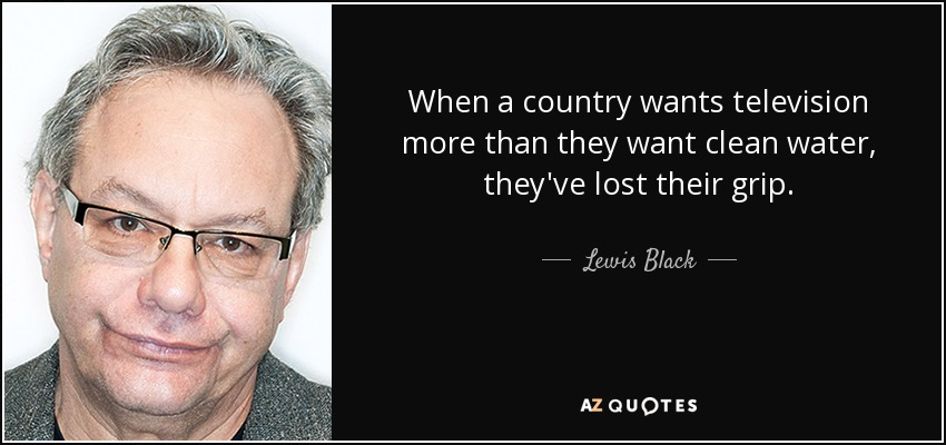 When a country wants television more than they want clean water, they've lost their grip. - Lewis Black