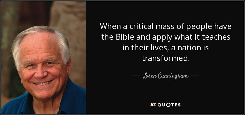 When a critical mass of people have the Bible and apply what it teaches in their lives, a nation is transformed. - Loren Cunningham