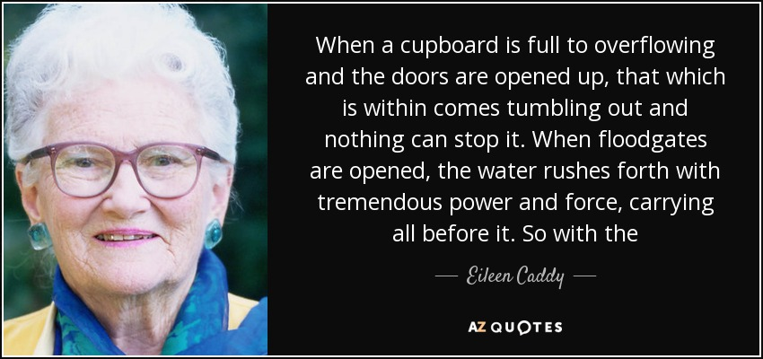 When a cupboard is full to overflowing and the doors are opened up, that which is within comes tumbling out and nothing can stop it. When floodgates are opened, the water rushes forth with tremendous power and force, carrying all before it. So with the - Eileen Caddy