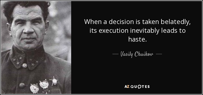 When a decision is taken belatedly, its execution inevitably leads to haste. - Vasily Chuikov