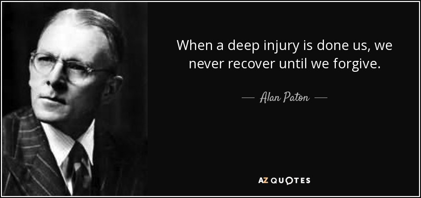 When a deep injury is done us, we never recover until we forgive. - Alan Paton