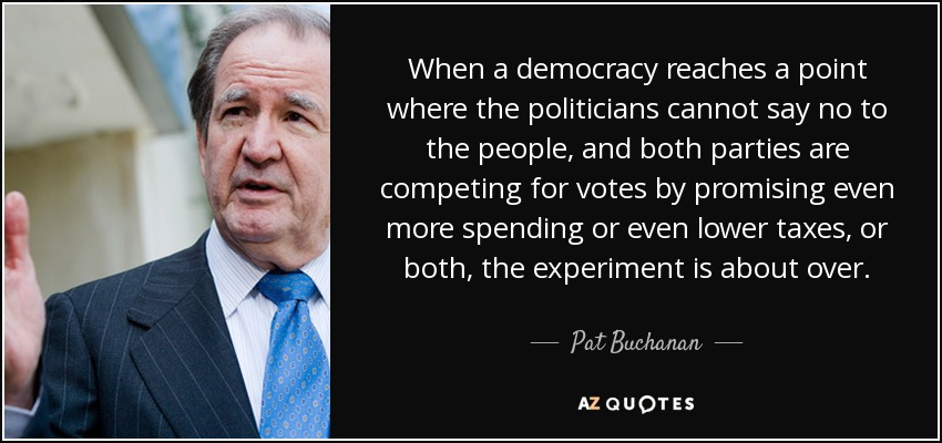 When a democracy reaches a point where the politicians cannot say no to the people, and both parties are competing for votes by promising even more spending or even lower taxes, or both, the experiment is about over. - Pat Buchanan