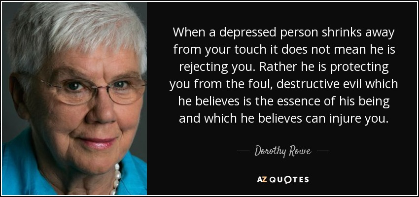 When a depressed person shrinks away from your touch it does not mean he is rejecting you. Rather he is protecting you from the foul, destructive evil which he believes is the essence of his being and which he believes can injure you. - Dorothy Rowe