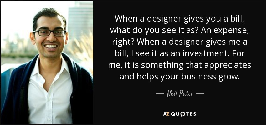 When a designer gives you a bill, what do you see it as? An expense, right? When a designer gives me a bill, I see it as an investment. For me, it is something that appreciates and helps your business grow. - Neil Patel