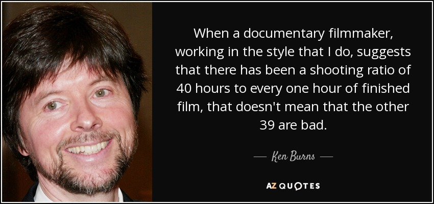 When a documentary filmmaker, working in the style that I do, suggests that there has been a shooting ratio of 40 hours to every one hour of finished film, that doesn't mean that the other 39 are bad. - Ken Burns