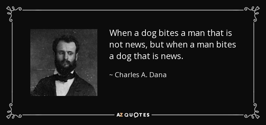 When a dog bites a man that is not news, but when a man bites a dog that is news. - Charles A. Dana