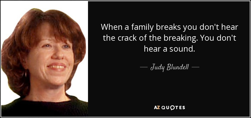 When a family breaks you don't hear the crack of the breaking. You don't hear a sound. - Judy Blundell