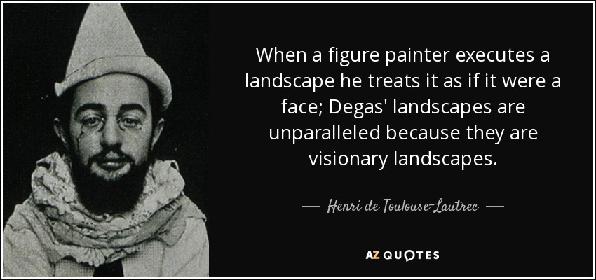 When a figure painter executes a landscape he treats it as if it were a face; Degas' landscapes are unparalleled because they are visionary landscapes. - Henri de Toulouse-Lautrec