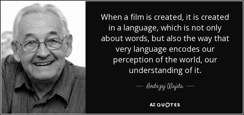 When a film is created, it is created in a language, which is not only about words, but also the way that very language encodes our perception of the world, our understanding of it. - Andrzej Wajda