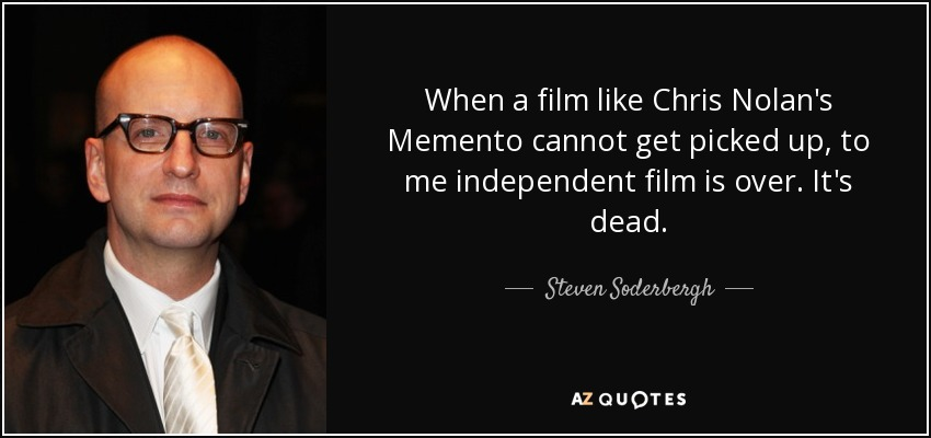 When a film like Chris Nolan's Memento cannot get picked up, to me independent film is over. It's dead. - Steven Soderbergh
