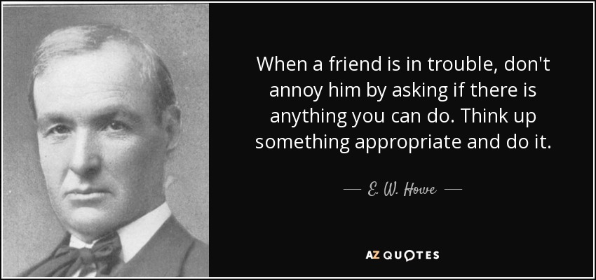 When a friend is in trouble, don't annoy him by asking if there is anything you can do. Think up something appropriate and do it. - E. W. Howe
