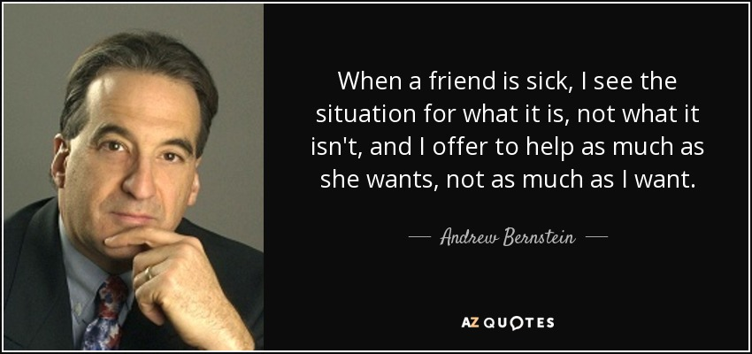 When a friend is sick, I see the situation for what it is, not what it isn't, and I offer to help as much as she wants, not as much as I want. - Andrew Bernstein