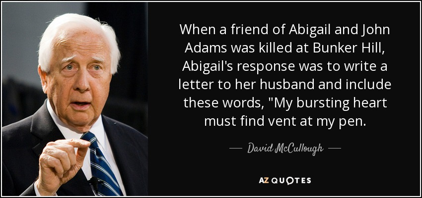 When a friend of Abigail and John Adams was killed at Bunker Hill, Abigail's response was to write a letter to her husband and include these words,