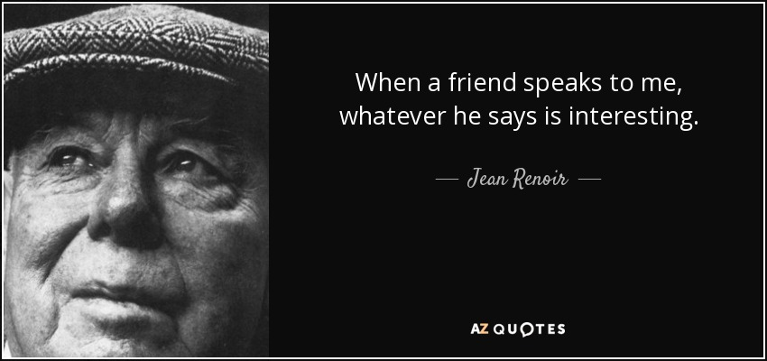 When a friend speaks to me, whatever he says is interesting. - Jean Renoir
