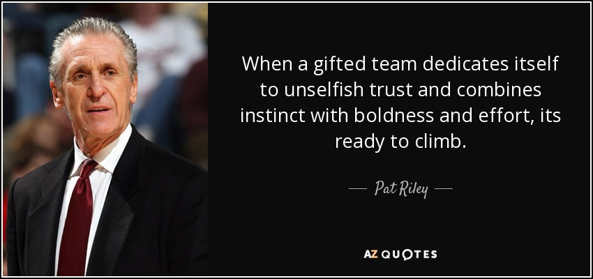 When a gifted team dedicates itself to unselfish trust and combines instinct with boldness and effort, its ready to climb. - Pat Riley