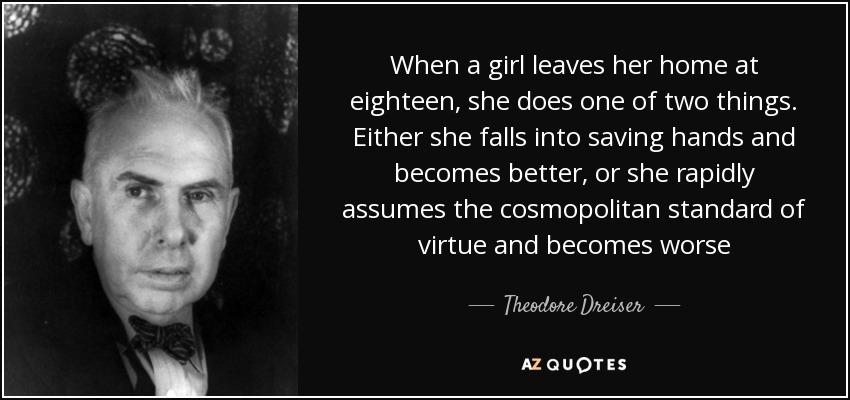 When a girl leaves her home at eighteen, she does one of two things. Either she falls into saving hands and becomes better, or she rapidly assumes the cosmopolitan standard of virtue and becomes worse - Theodore Dreiser