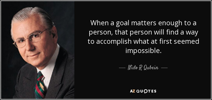 When a goal matters enough to a person, that person will find a way to accomplish what at first seemed impossible. - Nido R Qubein