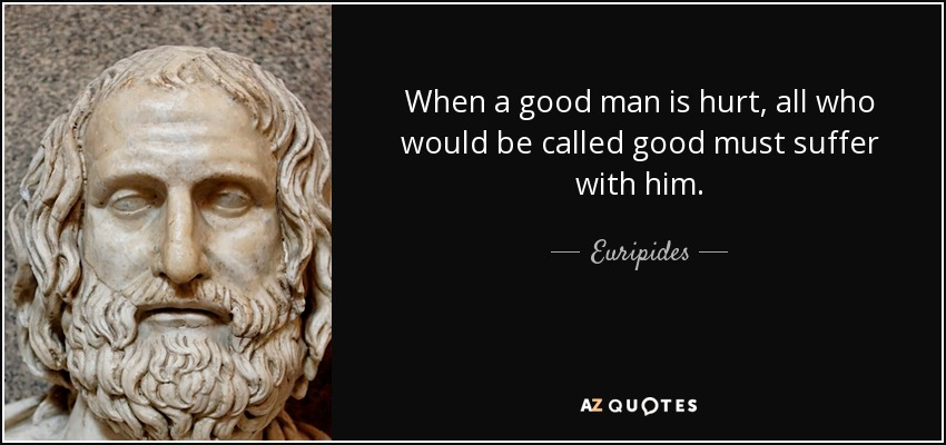 When a good man is hurt, all who would be called good must suffer with him. - Euripides