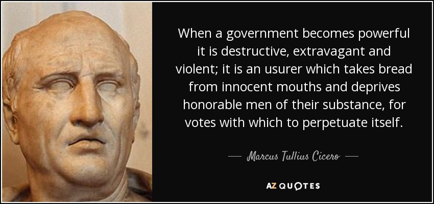 When a government becomes powerful it is destructive, extravagant and violent; it is an usurer which takes bread from innocent mouths and deprives honorable men of their substance, for votes with which to perpetuate itself. - Marcus Tullius Cicero