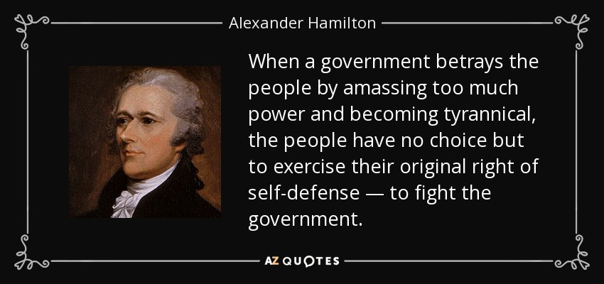 When a government betrays the people by amassing too much power and becoming tyrannical, the people have no choice but to exercise their original right of self-defense — to fight the government. - Alexander Hamilton