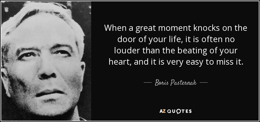 When a great moment knocks on the door of your life, it is often no louder than the beating of your heart, and it is very easy to miss it. - Boris Pasternak