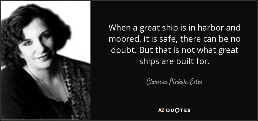 When a great ship is in harbor and moored, it is safe, there can be no doubt. But that is not what great ships are built for. - Clarissa Pinkola Estes