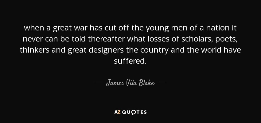 when a great war has cut off the young men of a nation it never can be told thereafter what losses of scholars, poets, thinkers and great designers the country and the world have suffered. - James Vila Blake