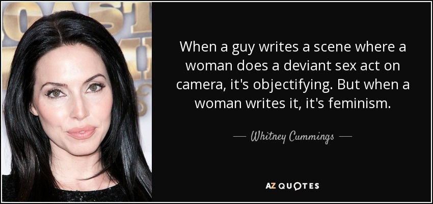 When a guy writes a scene where a woman does a deviant sex act on camera, it's objectifying. But when a woman writes it, it's feminism. - Whitney Cummings