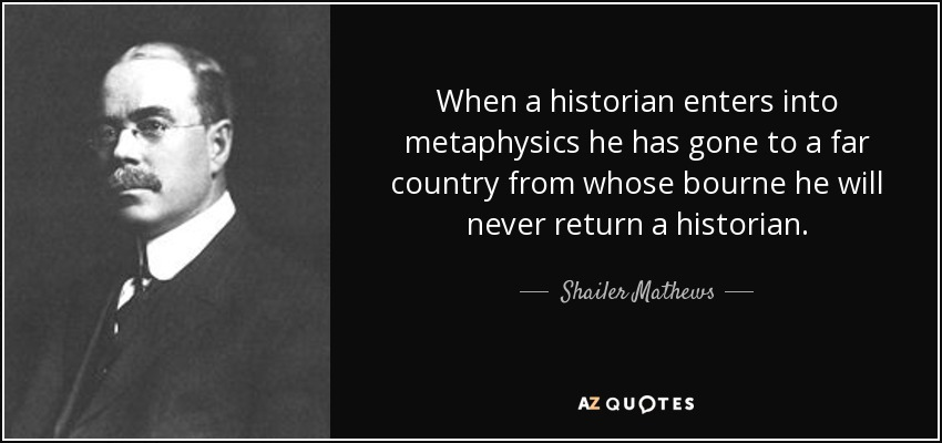 When a historian enters into metaphysics he has gone to a far country from whose bourne he will never return a historian. - Shailer Mathews