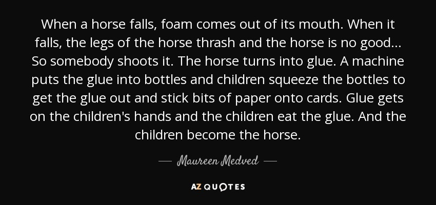 When a horse falls, foam comes out of its mouth. When it falls, the legs of the horse thrash and the horse is no good... So somebody shoots it. The horse turns into glue. A machine puts the glue into bottles and children squeeze the bottles to get the glue out and stick bits of paper onto cards. Glue gets on the children's hands and the children eat the glue. And the children become the horse. - Maureen Medved